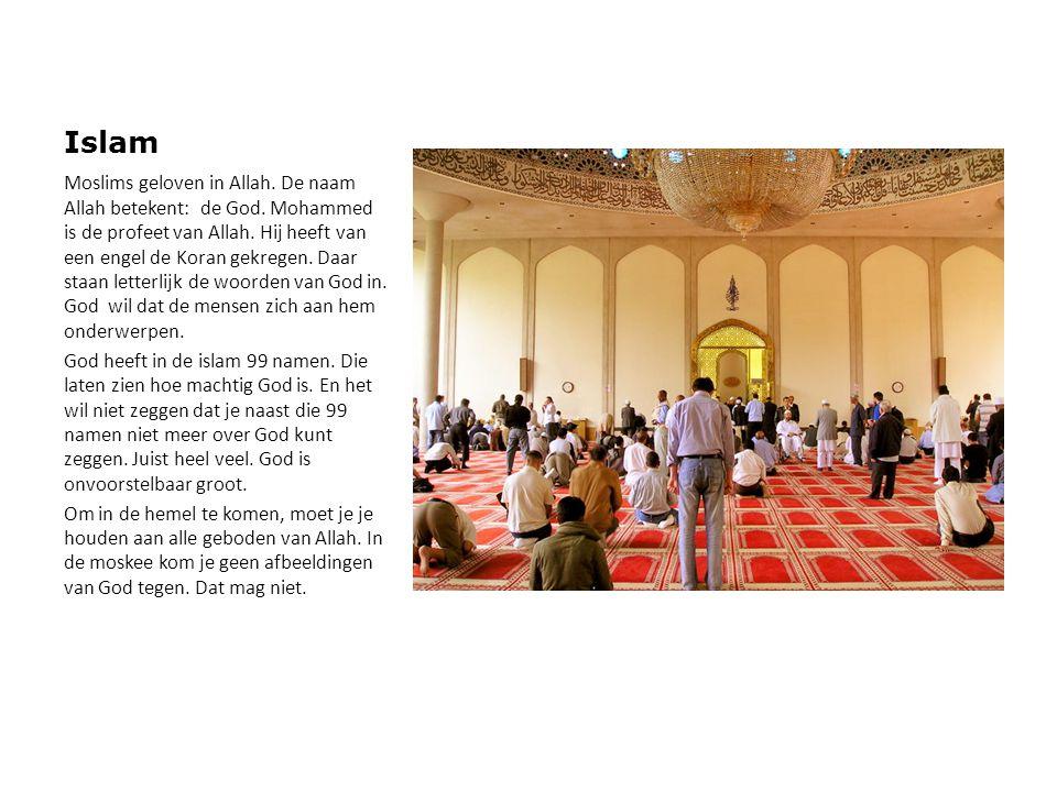 Islam Moslims geloven in Allah. De naam Allah betekent: de God. Mohammed is de profeet van Allah. Hij heeft van een engel de Koran gekregen. Daar staa
