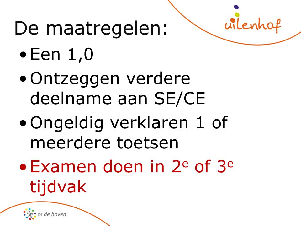 De maatregelen: Een 1,0 Ontzeggen verdere deelname aan SE/CE Ongeldig verklaren 1 of meerdere toetsen Examen doen in 2 e of 3 e tijdvak