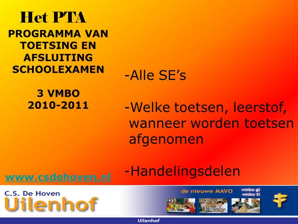 Het PTA -Alle SE's -Welke toetsen, leerstof, wanneer worden toetsen afgenomen -Handelingsdelen PROGRAMMA VAN TOETSING EN AFSLUITING SCHOOLEXAMEN 3 VMBO 2010-2011 www.csdehoven.nl