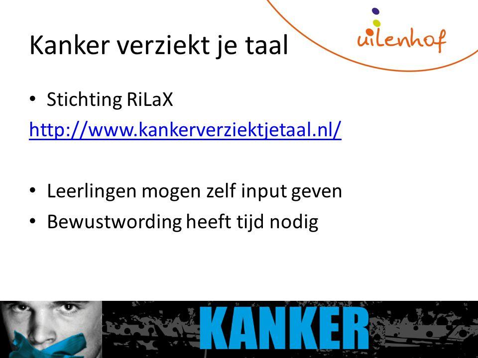 Kanker verziekt je taal Stichting RiLaX http://www.kankerverziektjetaal.nl/ Leerlingen mogen zelf input geven Bewustwording heeft tijd nodig