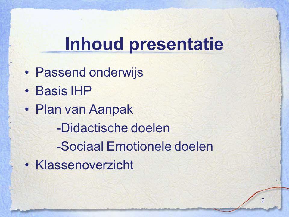 2 Inhoud presentatie Passend onderwijs Basis IHP Plan van Aanpak -Didactische doelen -Sociaal Emotionele doelen Klassenoverzicht