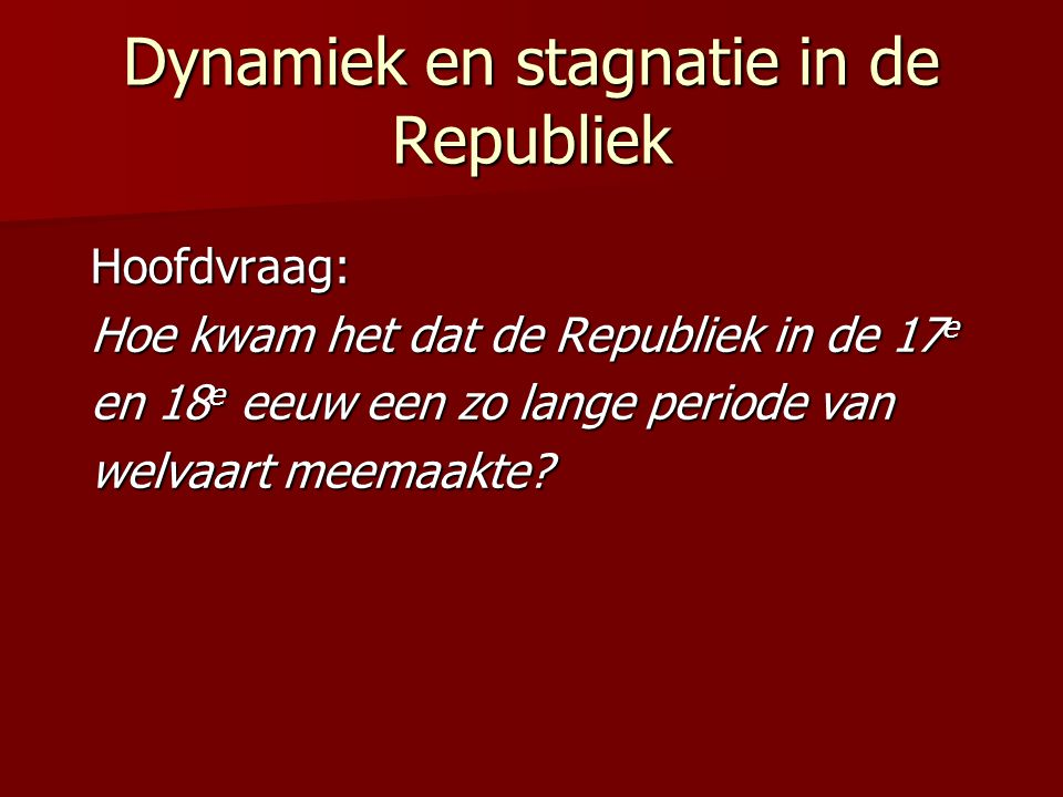Dynamiek en stagnatie in de Republiek Hoofdvraag: Hoe kwam het dat de Republiek in de 17 e en 18 e eeuw een zo lange periode van welvaart meemaakte?