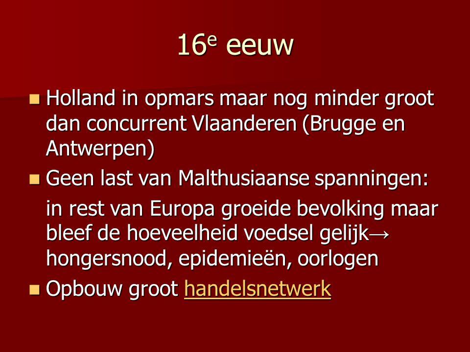 16 e eeuw Holland in opmars maar nog minder groot dan concurrent Vlaanderen (Brugge en Antwerpen) Holland in opmars maar nog minder groot dan concurre