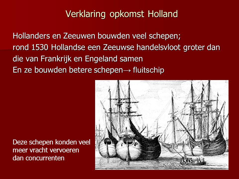 Verklaring opkomst Holland Hollanders en Zeeuwen bouwden veel schepen; rond 1530 Hollandse een Zeeuwse handelsvloot groter dan die van Frankrijk en En