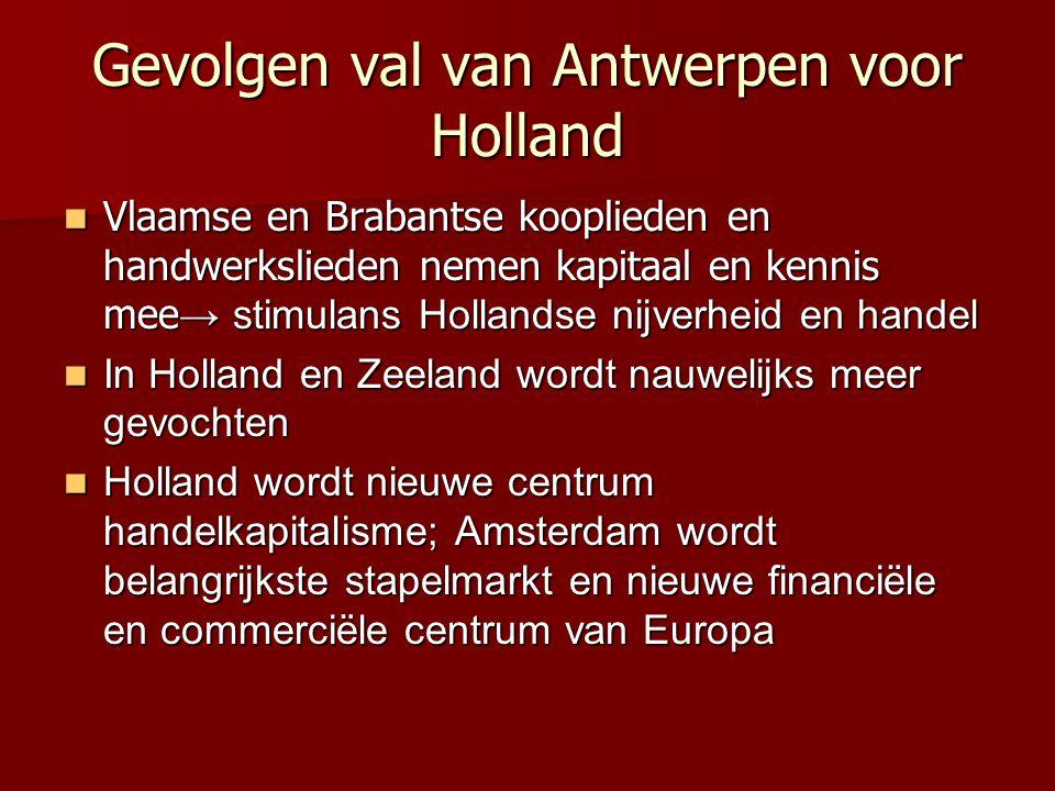 Gevolgen val van Antwerpen voor Holland Vlaamse en Brabantse kooplieden en handwerkslieden nemen kapitaal en kennis mee → stimulans Hollandse nijverhe