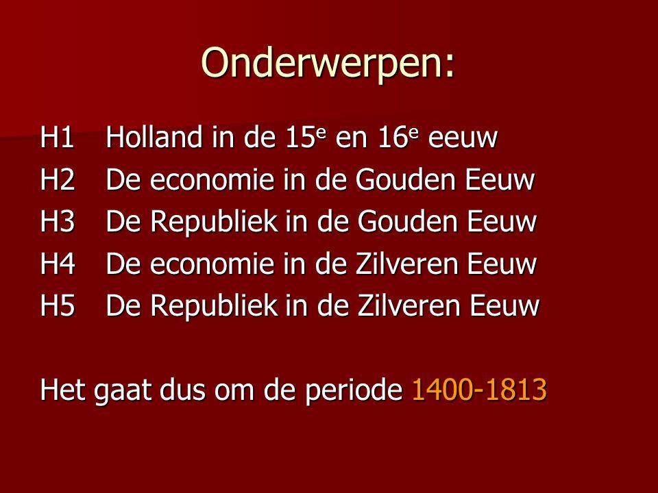 Onderwerpen: H1Holland in de 15 e en 16 e eeuw H2De economie in de Gouden Eeuw H3De Republiek in de Gouden Eeuw H4De economie in de Zilveren Eeuw H5De