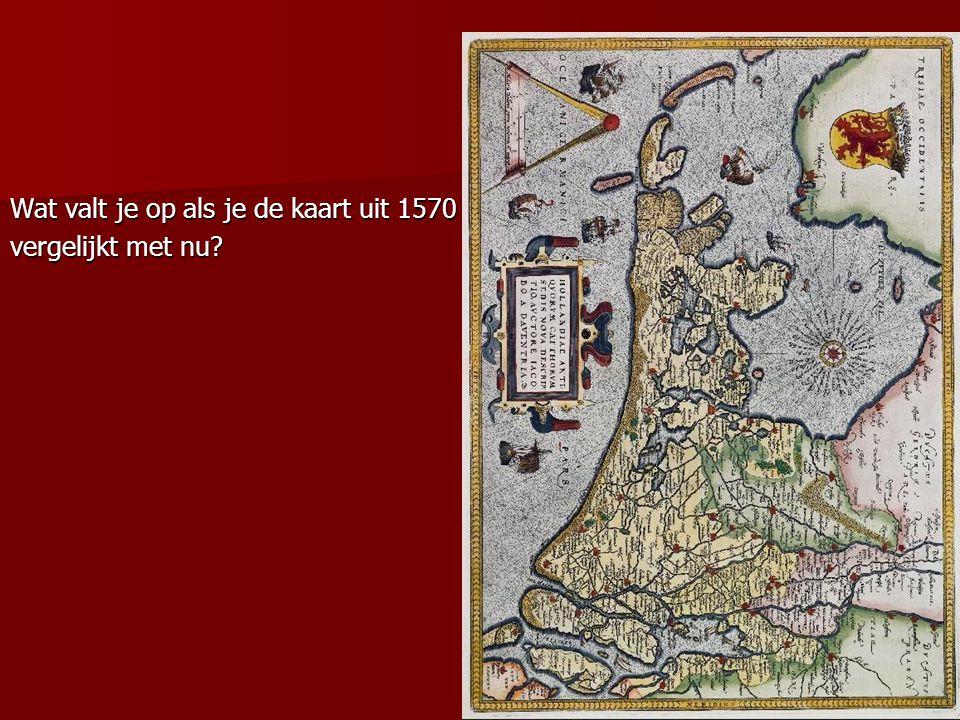 Wat valt je op als je de kaart uit 1570 vergelijkt met nu?