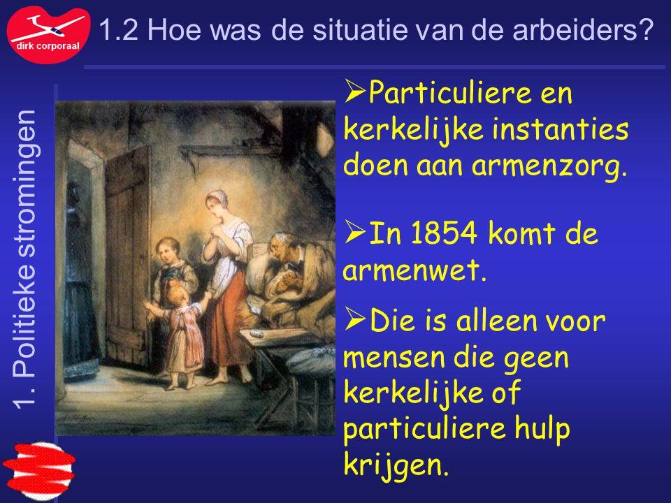 1.2 Hoe was de situatie van de arbeiders?  Particuliere en kerkelijke instanties doen aan armenzorg.  In 1854 komt de armenwet.  Die is alleen voor