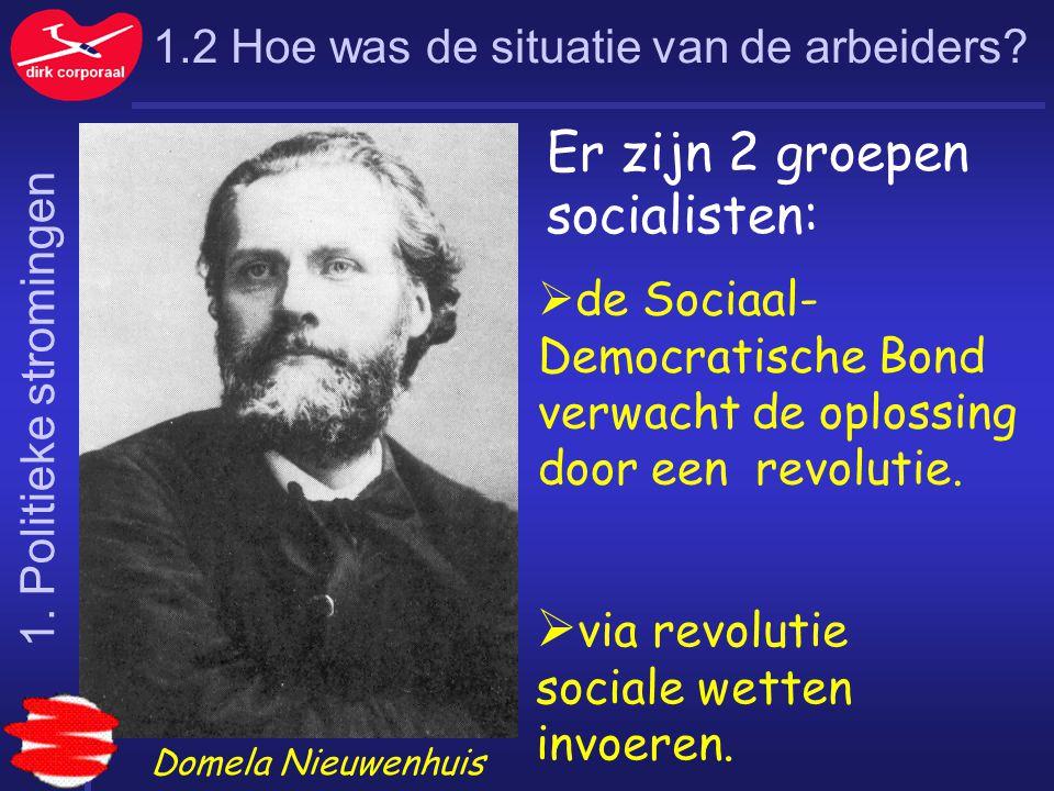 1.2 Hoe was de situatie van de arbeiders? Er zijn 2 groepen socialisten:  de Sociaal- Democratische Bond verwacht de oplossing door een revolutie. 