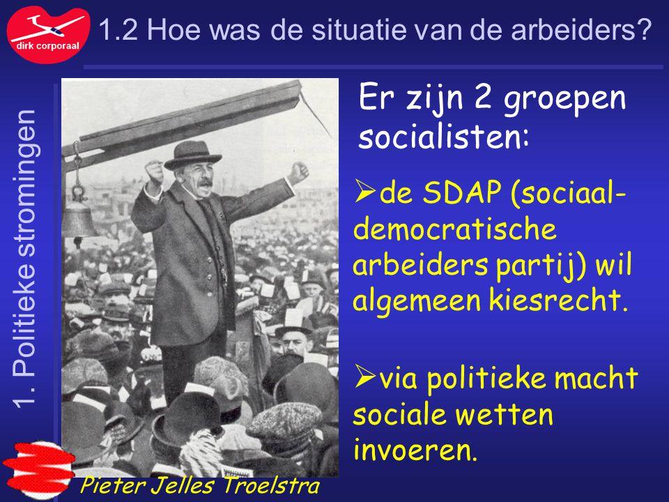 1.2 Hoe was de situatie van de arbeiders? Pieter Jelles Troelstra  de SDAP (sociaal- democratische arbeiders partij) wil algemeen kiesrecht.  via po