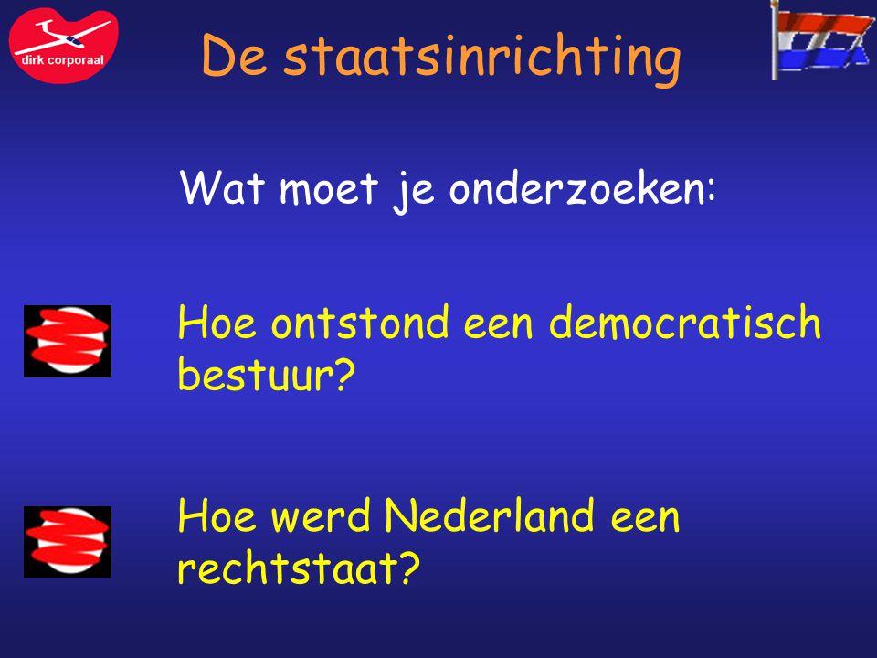 De staatsinrichting Hoe ontstond een democratisch bestuur? Hoe werd Nederland een rechtstaat? Wat moet je onderzoeken: