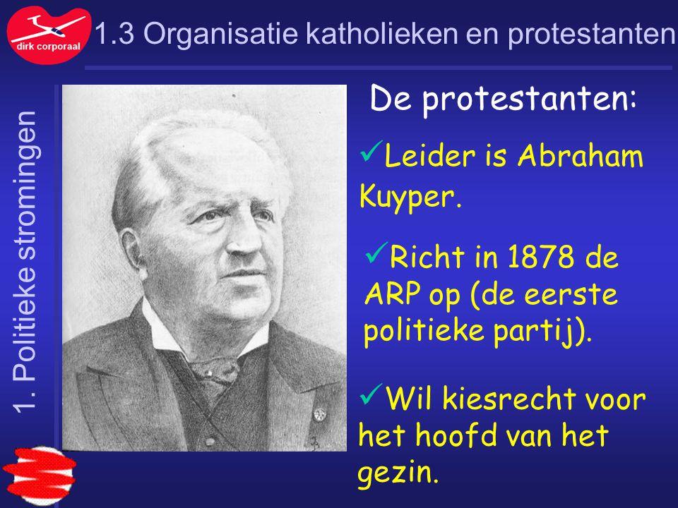 1.3 Organisatie katholieken en protestanten De protestanten: Leider is Abraham Kuyper. Richt in 1878 de ARP op (de eerste politieke partij). Wil kiesr