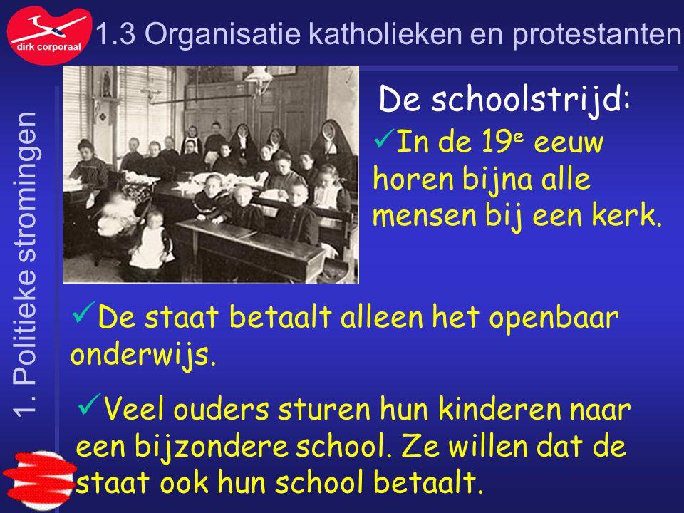 1.3 Organisatie katholieken en protestanten De schoolstrijd: In de 19 e eeuw horen bijna alle mensen bij een kerk. De staat betaalt alleen het openbaa