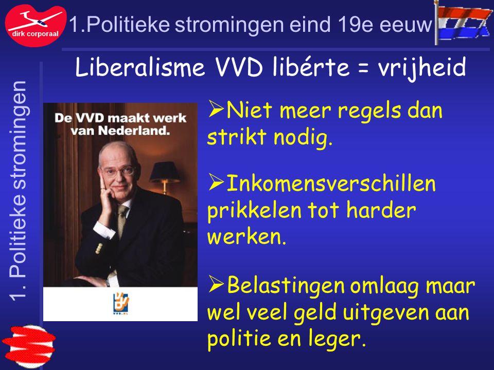 1.Politieke stromingen eind 19e eeuw Liberalisme VVD libérte = vrijheid  Niet meer regels dan strikt nodig.  Inkomensverschillen prikkelen tot harde