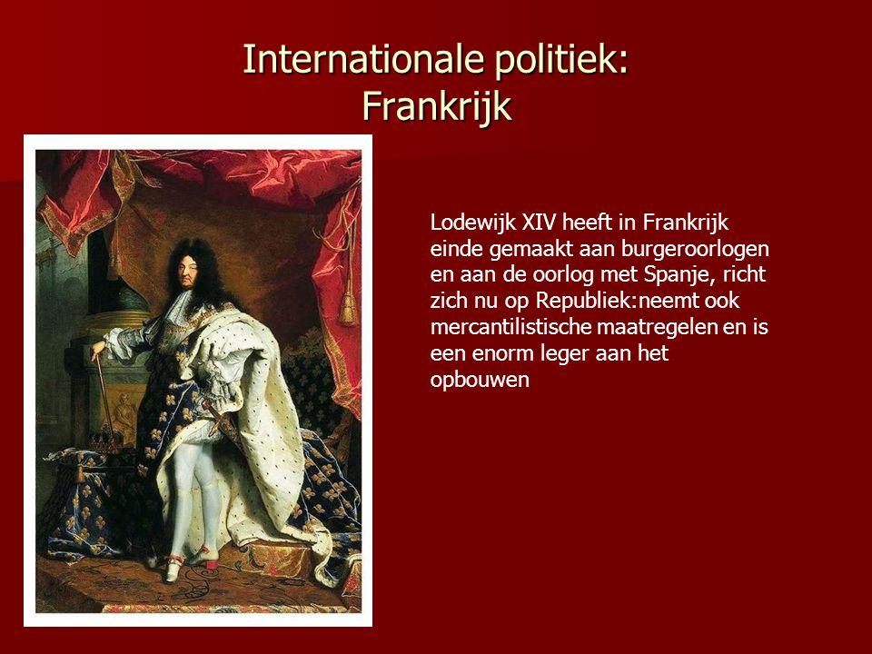 Internationale politiek: Frankrijk Lodewijk XIV heeft in Frankrijk einde gemaakt aan burgeroorlogen en aan de oorlog met Spanje, richt zich nu op Republiek:neemt ook mercantilistische maatregelen en is een enorm leger aan het opbouwen