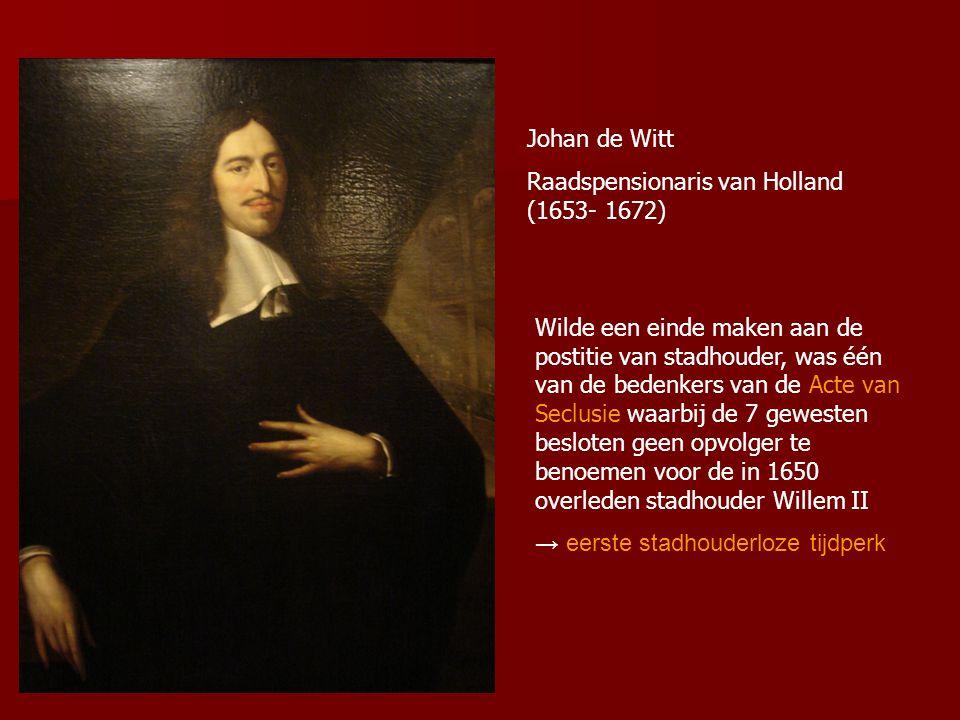 Johan de Witt Raadspensionaris van Holland (1653- 1672) Wilde een einde maken aan de postitie van stadhouder, was één van de bedenkers van de Acte van Seclusie waarbij de 7 gewesten besloten geen opvolger te benoemen voor de in 1650 overleden stadhouder Willem II → eerste stadhouderloze tijdperk