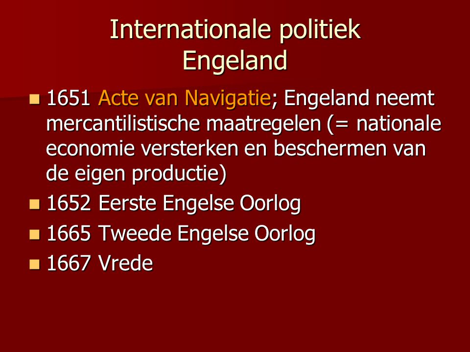 Internationale politiek Engeland 1651 Acte van Navigatie; Engeland neemt mercantilistische maatregelen (= nationale economie versterken en beschermen van de eigen productie) 1651 Acte van Navigatie; Engeland neemt mercantilistische maatregelen (= nationale economie versterken en beschermen van de eigen productie) 1652 Eerste Engelse Oorlog 1652 Eerste Engelse Oorlog 1665 Tweede Engelse Oorlog 1665 Tweede Engelse Oorlog 1667 Vrede 1667 Vrede