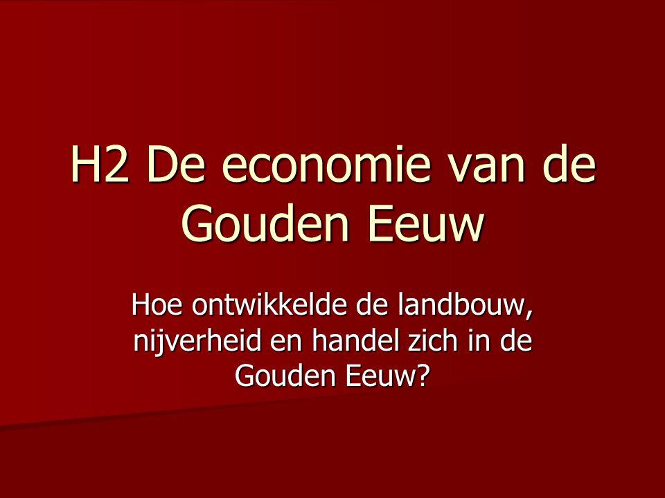 H2 De economie van de Gouden Eeuw Hoe ontwikkelde de landbouw, nijverheid en handel zich in de Gouden Eeuw?