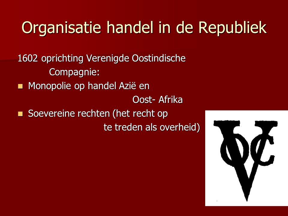 Organisatie handel in de Republiek 1602 oprichting Verenigde Oostindische Compagnie: Compagnie: Monopolie op handel Azië en Monopolie op handel Azië e