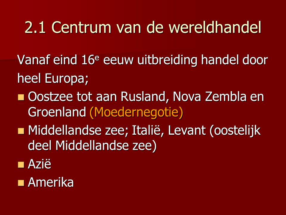 2.1 Centrum van de wereldhandel Vanaf eind 16 e eeuw uitbreiding handel door heel Europa; Oostzee tot aan Rusland, Nova Zembla en Groenland (Moederneg