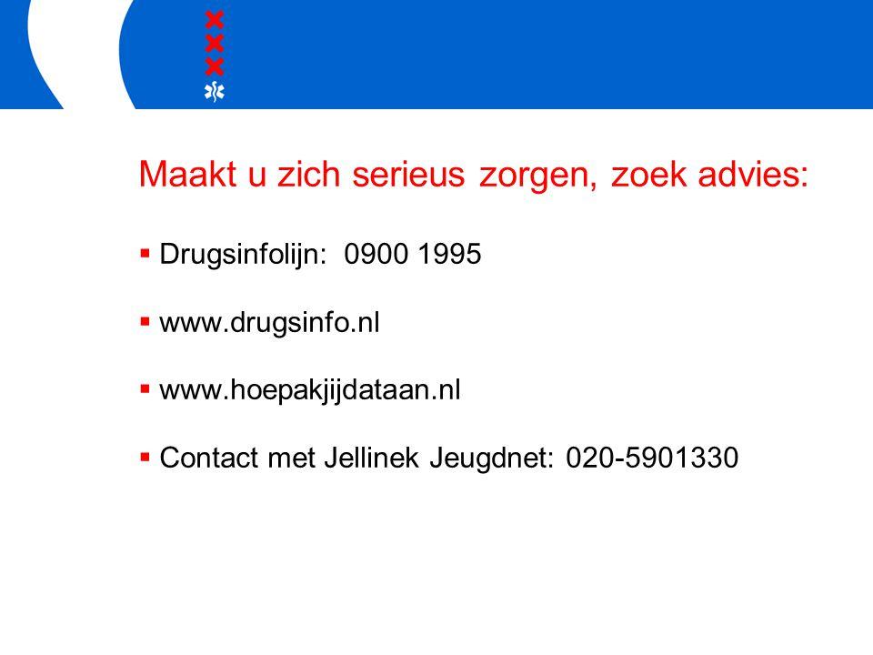 Maakt u zich serieus zorgen, zoek advies:  Drugsinfolijn: 0900 1995  www.drugsinfo.nl  www.hoepakjijdataan.nl  Contact met Jellinek Jeugdnet: 020-
