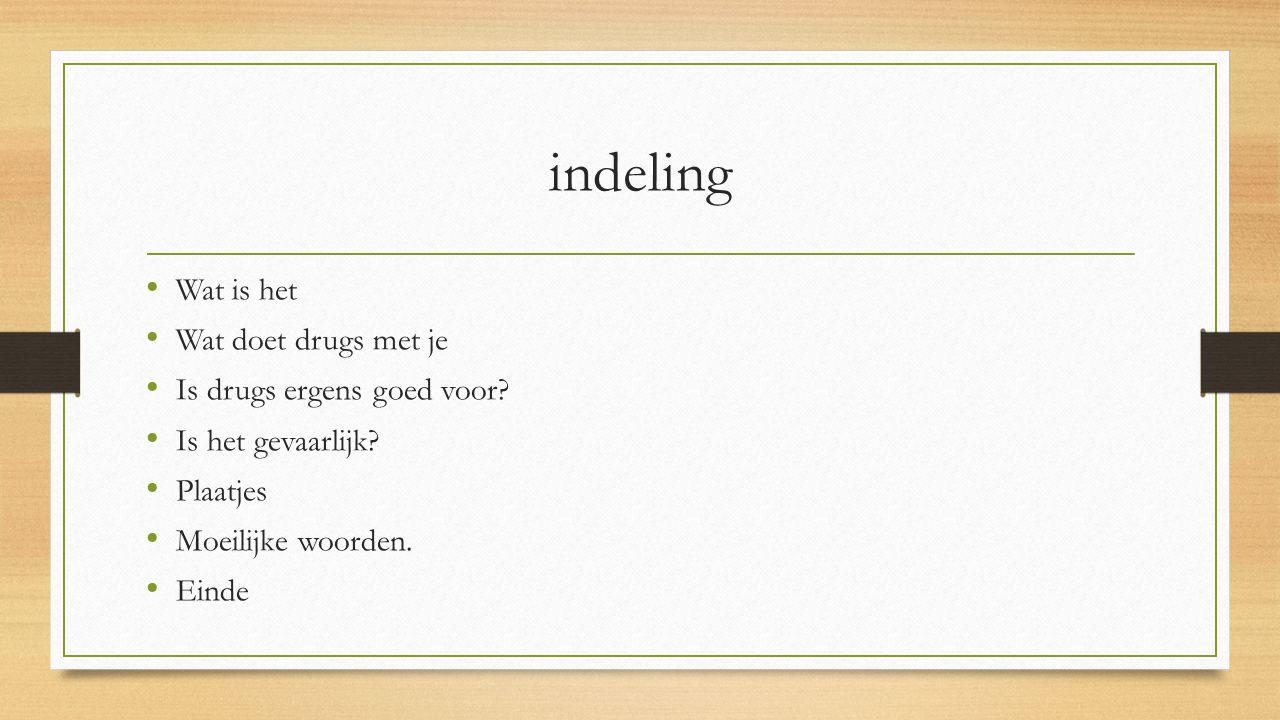 indeling Wat is het Wat doet drugs met je Is drugs ergens goed voor? Is het gevaarlijk? Plaatjes Moeilijke woorden. Einde