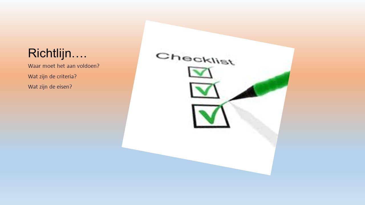 Richtlijn…. Waar moet het aan voldoen Wat zijn de criteria Wat zijn de eisen