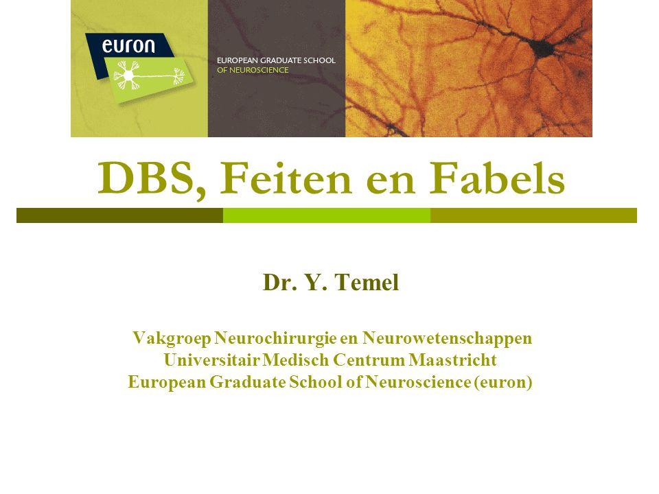 DBS, Feiten en Fabels Dr. Y. Temel Vakgroep Neurochirurgie en Neurowetenschappen Universitair Medisch Centrum Maastricht European Graduate School of N