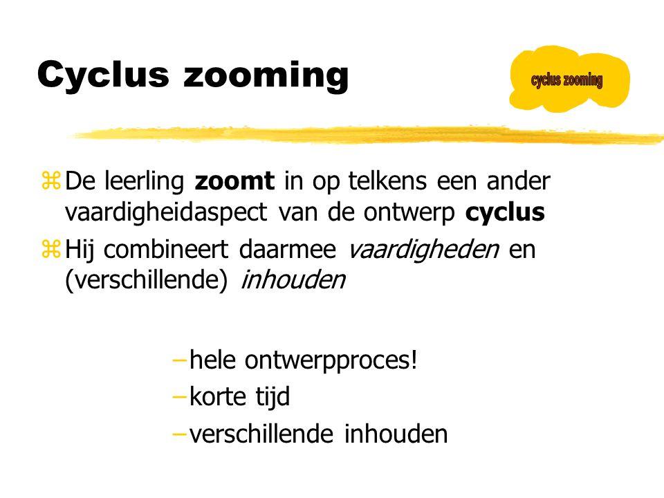 Cyclus zooming zDe leerling zoomt in op telkens een ander vaardigheidaspect van de ontwerp cyclus zHij combineert daarmee vaardigheden en (verschillen