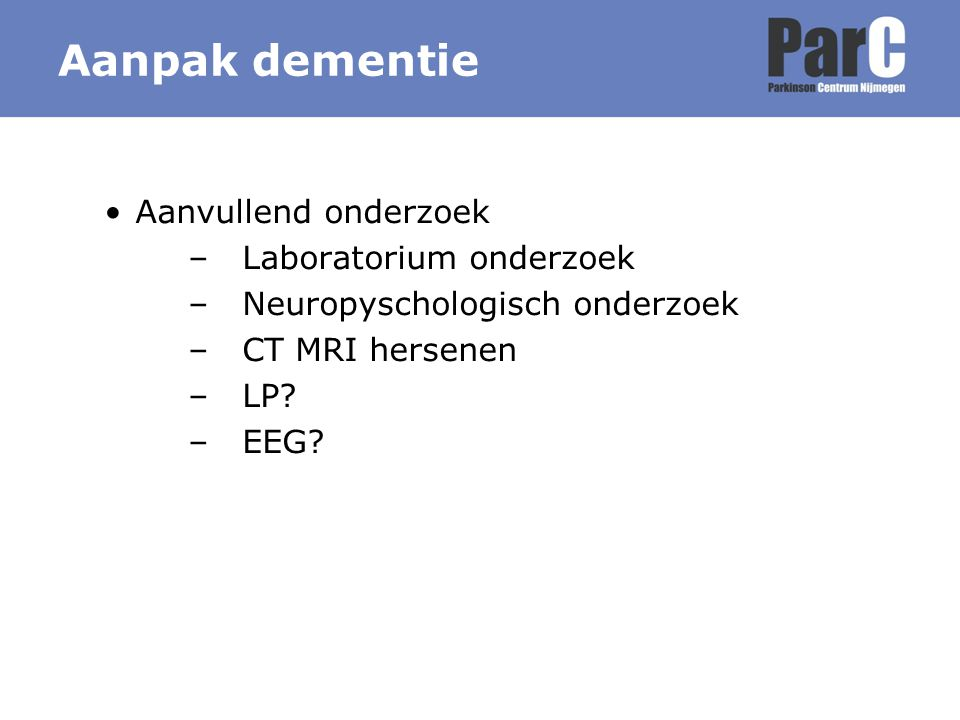 Aanvullend onderzoek –Laboratorium onderzoek –Neuropyschologisch onderzoek –CT MRI hersenen –LP? –EEG? Aanpak dementie