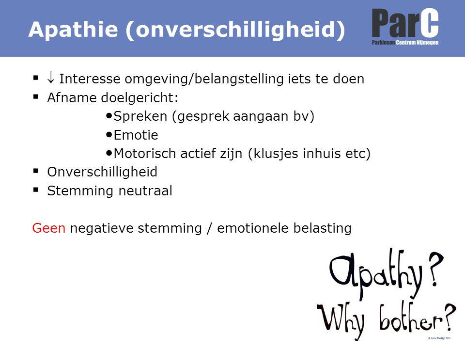 Apathie (onverschilligheid)   Interesse omgeving/belangstelling iets te doen  Afname doelgericht: Spreken (gesprek aangaan bv) Emotie Motorisch act
