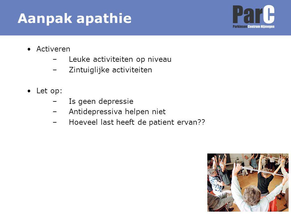 Aanpak apathie Activeren –Leuke activiteiten op niveau –Zintuiglijke activiteiten Let op: –Is geen depressie –Antidepressiva helpen niet –Hoeveel last