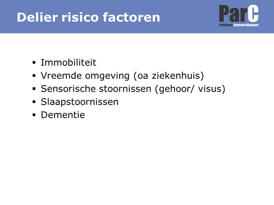 Immobiliteit  Vreemde omgeving (oa ziekenhuis)  Sensorische stoornissen (gehoor/ visus)  Slaapstoornissen  Dementie Delier risico factoren