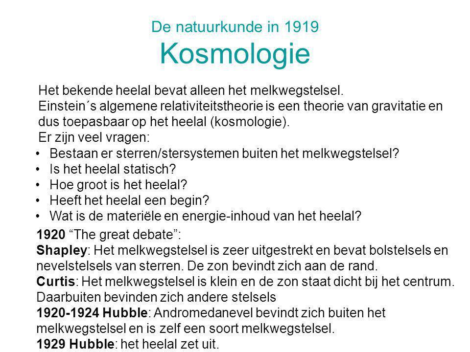 De natuurkunde in 1919 Kosmologie Bestaan er sterren/stersystemen buiten het melkwegstelsel? Is het heelal statisch? Hoe groot is het heelal? Heeft he