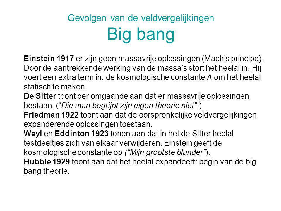 Gevolgen van de veldvergelijkingen Big bang Einstein 1917 er zijn geen massavrije oplossingen (Mach's principe). Door de aantrekkende werking van de m