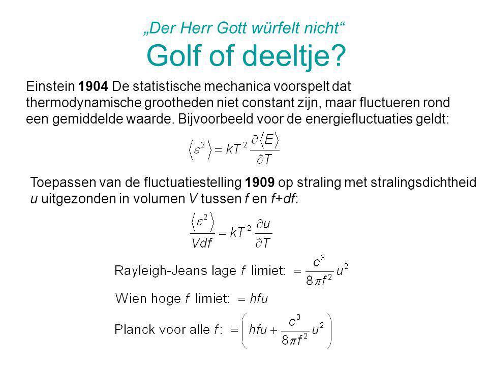 """""""Der Herr Gott würfelt nicht"""" Golf of deeltje? Einstein 1904 De statistische mechanica voorspelt dat thermodynamische grootheden niet constant zijn, m"""