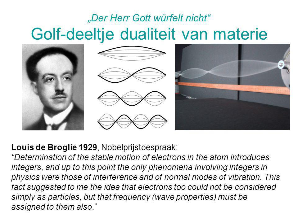 """Der Herr Gott würfelt nicht Golf-deeltje dualiteit van materie Louis de Broglie 1929, Nobelprijstoespraak: Determination of the stable motion of electrons in the atom introduces integers, and up to this point the only phenomena involving integers in physics were those of interference and of normal modes of vibration."
