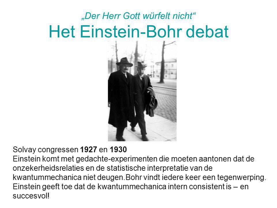 """""""Der Herr Gott würfelt nicht"""" Het Einstein-Bohr debat Solvay congressen 1927 en 1930 Einstein komt met gedachte-experimenten die moeten aantonen dat d"""