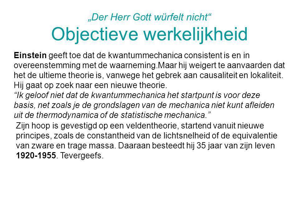 """""""Der Herr Gott würfelt nicht"""" Objectieve werkelijkheid Einstein geeft toe dat de kwantummechanica consistent is en in overeenstemming met de waarnemin"""