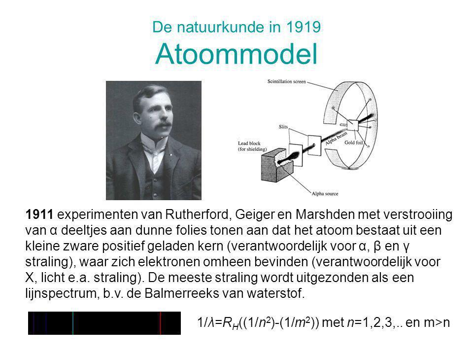 De natuurkunde in 1919 Kwantumtheorie van het atoom 1913 postulaten van Bohr uitgaande van het Rutherford model: 1.Het atoom kan alleen bestaan in bepaalde stationaire toestanden (elektronenbanen) met energie E 1, E 2, … 2.Bij overgang van de ene naar de andere stationaire toestand vindt emissie of absorptie van elektromagnetische straling plaats, waarvoor geldt: hf=E n -E m Beide postulaten zijn in strijd met de klassieke theorieën: 1.Een versnelde lading straalt: het Rutherford atoom is instabiel (klassieke levensduur 10 -15 s!).