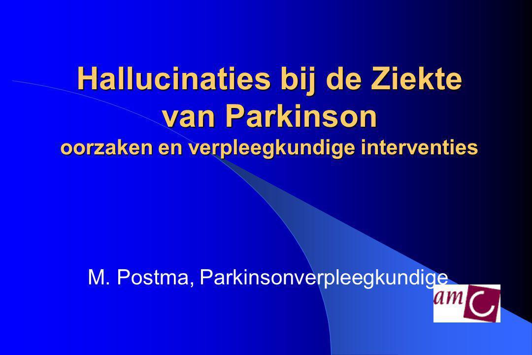 Hallucinaties bij de Ziekte van Parkinson oorzaken en verpleegkundige interventies M. Postma, Parkinsonverpleegkundige