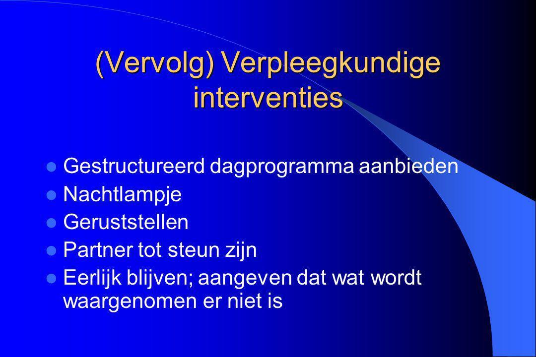 (Vervolg) Verpleegkundige interventies Gestructureerd dagprogramma aanbieden Nachtlampje Geruststellen Partner tot steun zijn Eerlijk blijven; aangeve