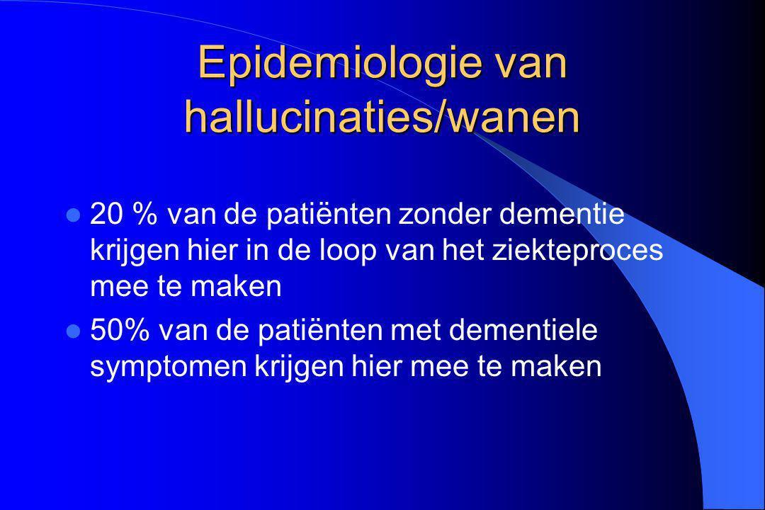 Epidemiologie van hallucinaties/wanen 20 % van de patiënten zonder dementie krijgen hier in de loop van het ziekteproces mee te maken 50% van de patië