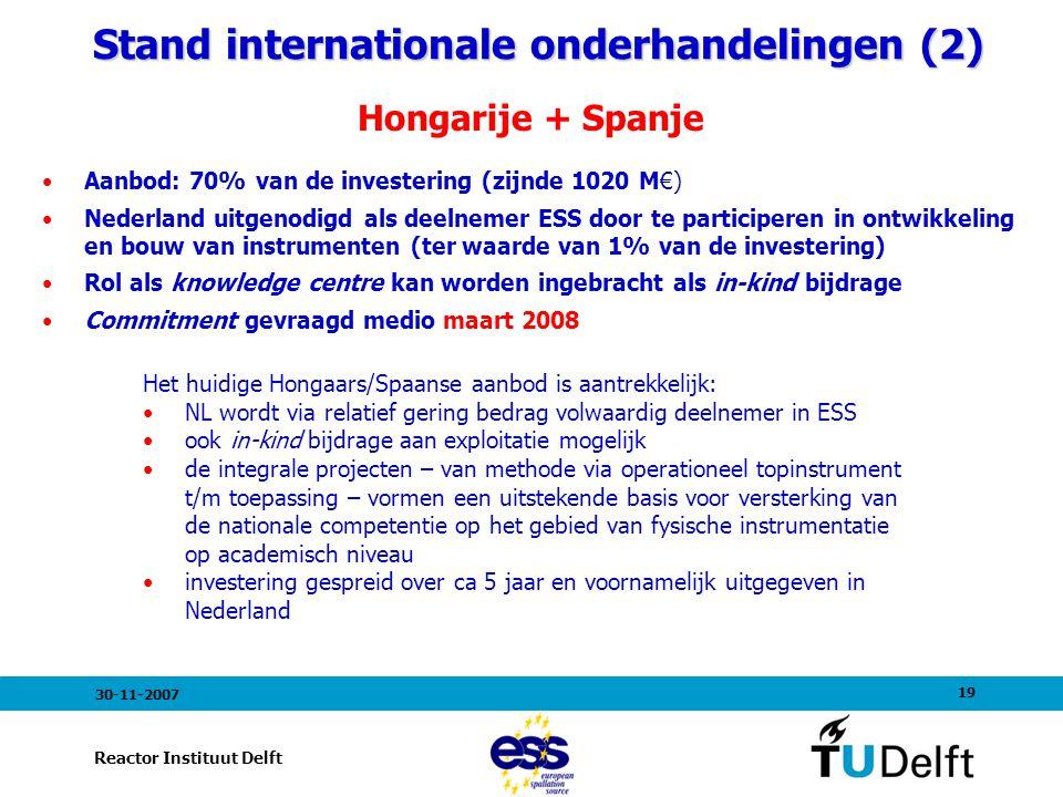 19 Reactor Instituut Delft 30-11-2007 Stand internationale onderhandelingen (2) Stand internationale onderhandelingen (2) Hongarije + Spanje Aanbod: 70% van de investering (zijnde 1020 M€) Nederland uitgenodigd als deelnemer ESS door te participeren in ontwikkeling en bouw van instrumenten (ter waarde van 1% van de investering) Rol als knowledge centre kan worden ingebracht als in-kind bijdrage Commitment gevraagd medio maart 2008 Het huidige Hongaars/Spaanse aanbod is aantrekkelijk: NL wordt via relatief gering bedrag volwaardig deelnemer in ESS ook in-kind bijdrage aan exploitatie mogelijk de integrale projecten – van methode via operationeel topinstrument t/m toepassing – vormen een uitstekende basis voor versterking van de nationale competentie op het gebied van fysische instrumentatie op academisch niveau investering gespreid over ca 5 jaar en voornamelijk uitgegeven in Nederland