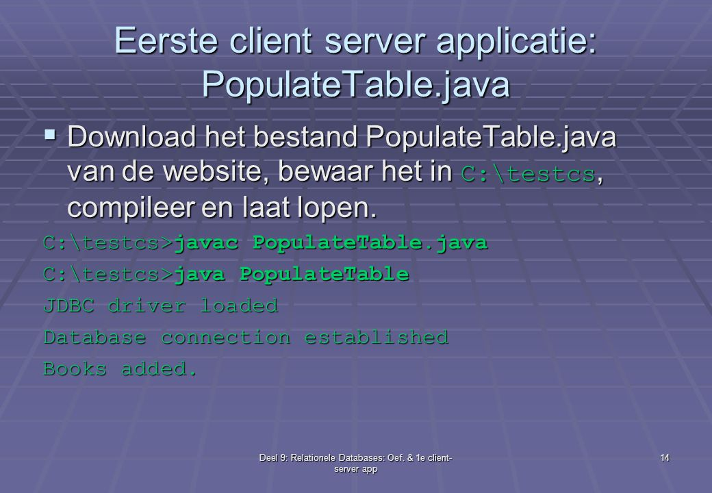 Deel 9: Relationele Databases: Oef. & 1e client- server app 14 Eerste client server applicatie: PopulateTable.java  Download het bestand PopulateTabl
