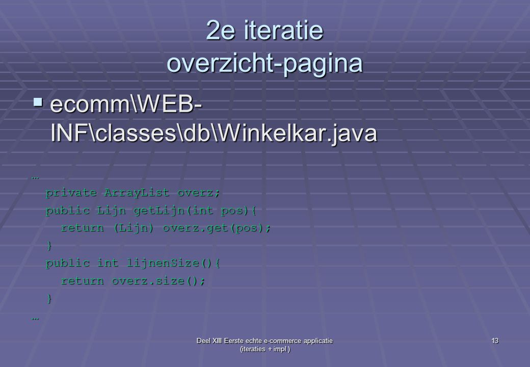 Deel XIII Eerste echte e-commerce applicatie (iteraties + impl ) 13 2e iteratie overzicht-pagina  ecomm\WEB- INF\classes\db\Winkelkar.java … private