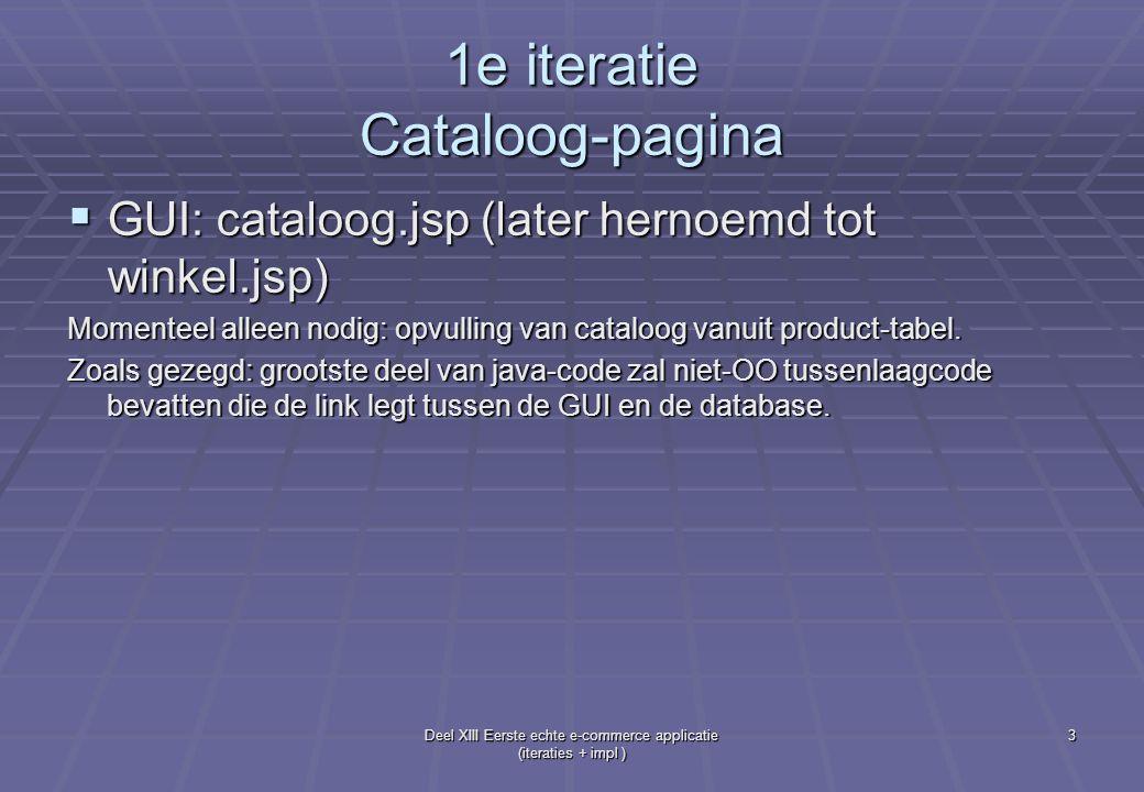 Deel XIII Eerste echte e-commerce applicatie (iteraties + impl ) 4 1e iteratie Cataloog-pagina  ecomm\WEB-INF\classes\db\Dbmethoden.java Analoge code als in les 10 (Books.java) We hebben nodig: connect(), disconnect() en viewProducten()  Pas op dat de database ecomm is: con = DriverManager.getConnection( jdbc:mysql://localhost/ecomm ?user=root&password= ); jdbc:mysql://localhost/ecomm ?user=root&password= );  viewProducten() haalt gewoon alle records uit de product-tabel: public ResultSet viewProducten() throws SQLException, Exception { ResultSet rs = null; ResultSet rs = null; try{ try{ String queryString = SELECT * FROM Product; ; String queryString = SELECT * FROM Product; ; …
