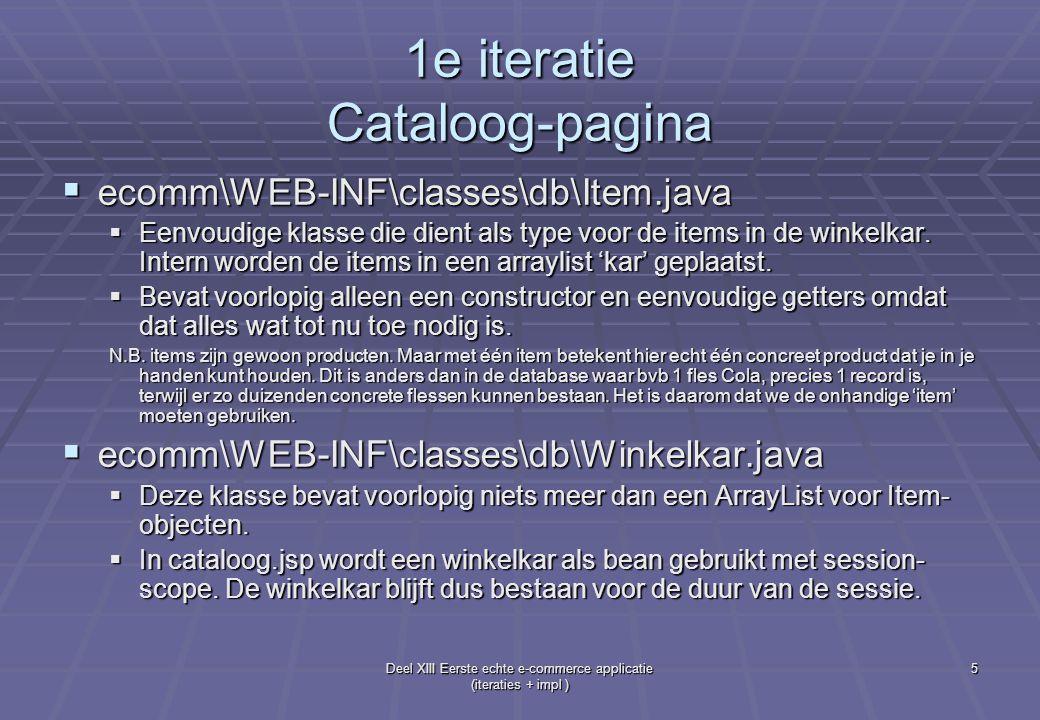 Deel XIII Eerste echte e-commerce applicatie (iteraties + impl ) 6 1e iteratie Cataloog-pagina  ecomm\WEB-INF\classes\db\cataloog.jsp (wordt later hernoemd tot winkel.jsp)  De linkerzijde bevat de cataloog  De rechterzijde bevat de winkelkar zoals ze in werkelijkheid is: 1 lijn per item in de kar, geen aantallen  Aan de linkerkant kun je producten toevoegen, aan de rechterkant kun je de items weer uit de kar halen.
