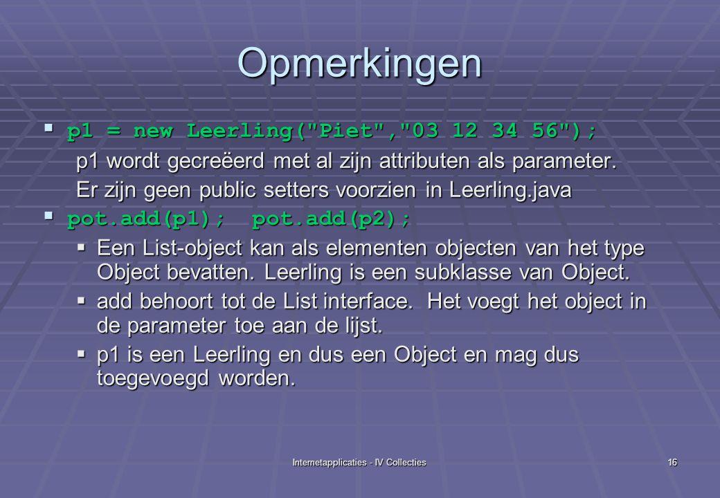 Internetapplicaties - IV Collecties16 Opmerkingen  p1 = new Leerling( Piet , 03 12 34 56 ); p1 wordt gecreëerd met al zijn attributen als parameter.