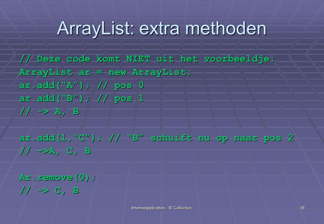Internetapplicaties - IV Collecties18 ArrayList: extra methoden // Deze code komt NIET uit het voorbeeldje: ArrayList ar = new ArrayList; ar.add( A ); // pos 0 ar.add( B ); // pos 1 // -> A, B ar.add(1, C ); // B schuift nu op naar pos 2 // ->A, C, B Ar.remove(0); // -> C, B